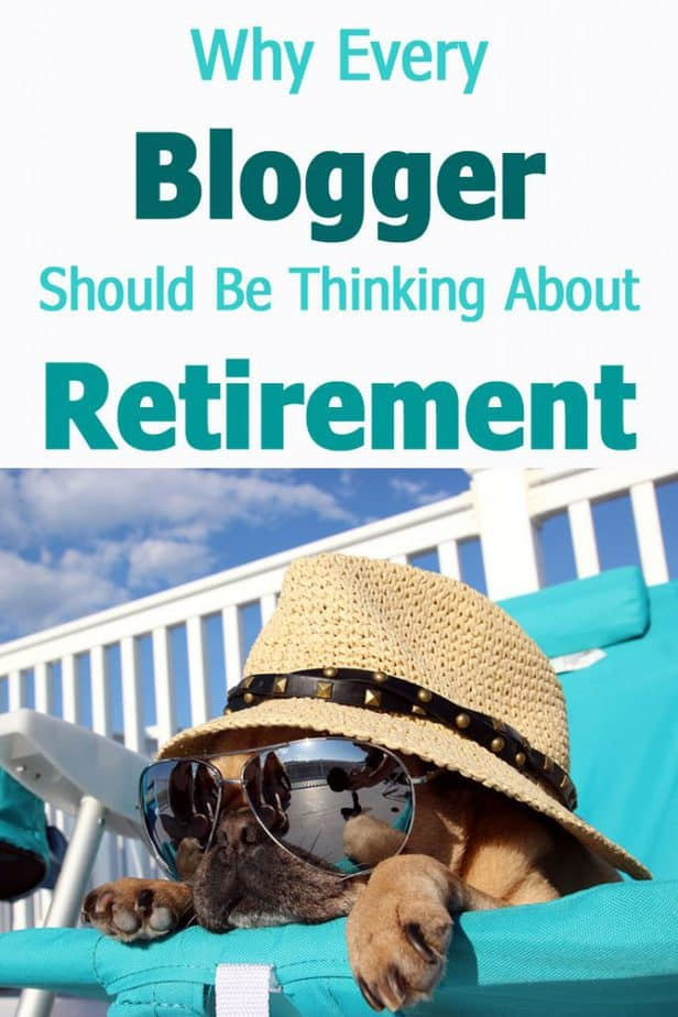 Why Every  Blogger Should Be Thinking About  Retirement
